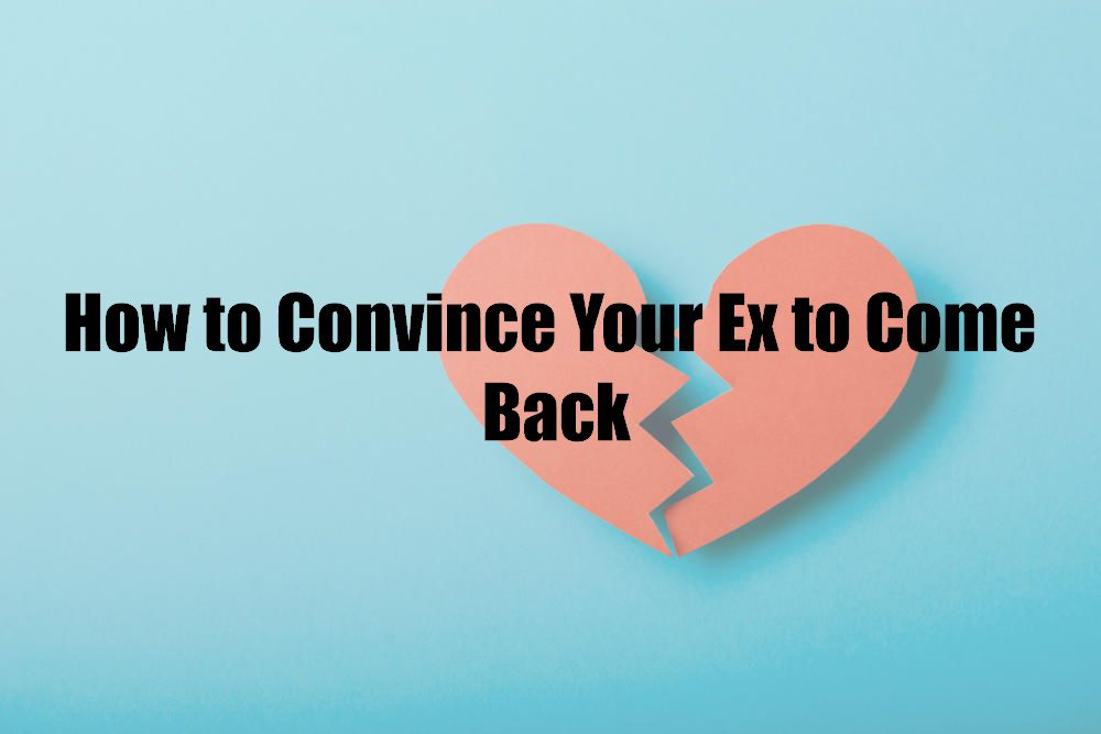 How to Convince Your Ex to Come Back