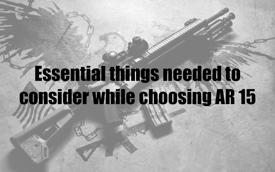 Essential things needed to consider while choosing AR 15