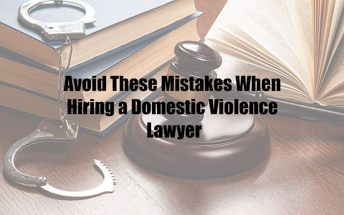 Avoid These Mistakes When Hiring a Domestic Violence Lawyer