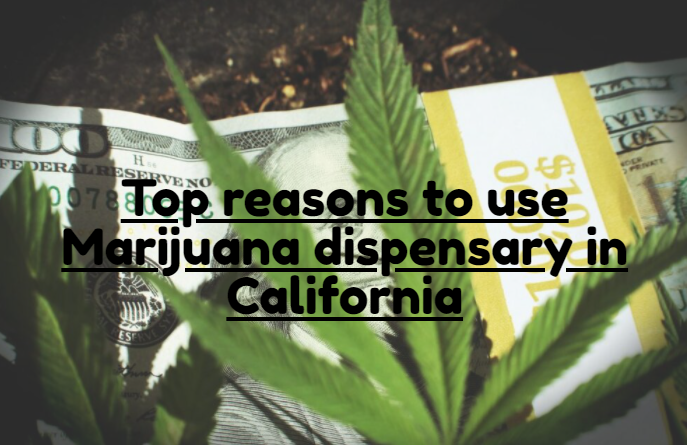 Top reasons to use Marijuana dispensary in California