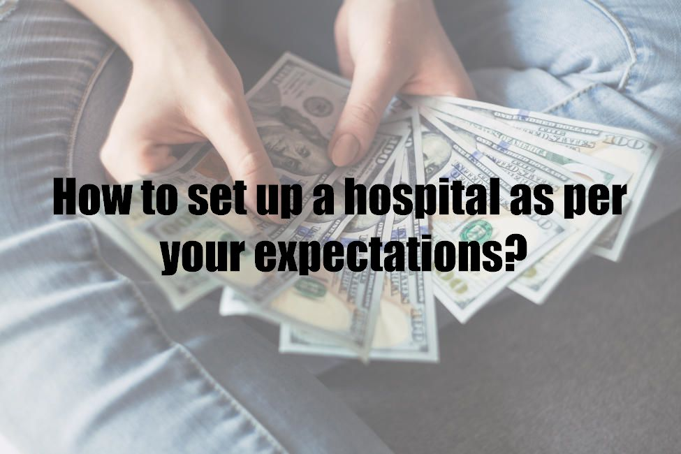 How to set up a hospital as per your expectations?
